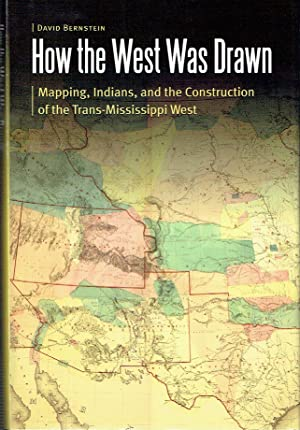How The West Was Drawn : Mapping, Indians, and the Construction of the Trans-Mississippi West