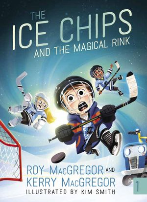 The Ice Chips and the Magical Rink by Roy MacGregor and Kerry MacGregor