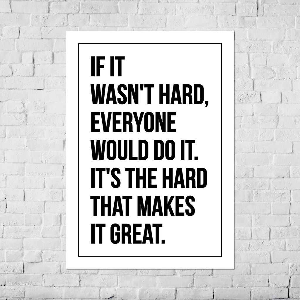 If it wasn't hard, everyone would do it. It's the hard that makes it great. - Poster