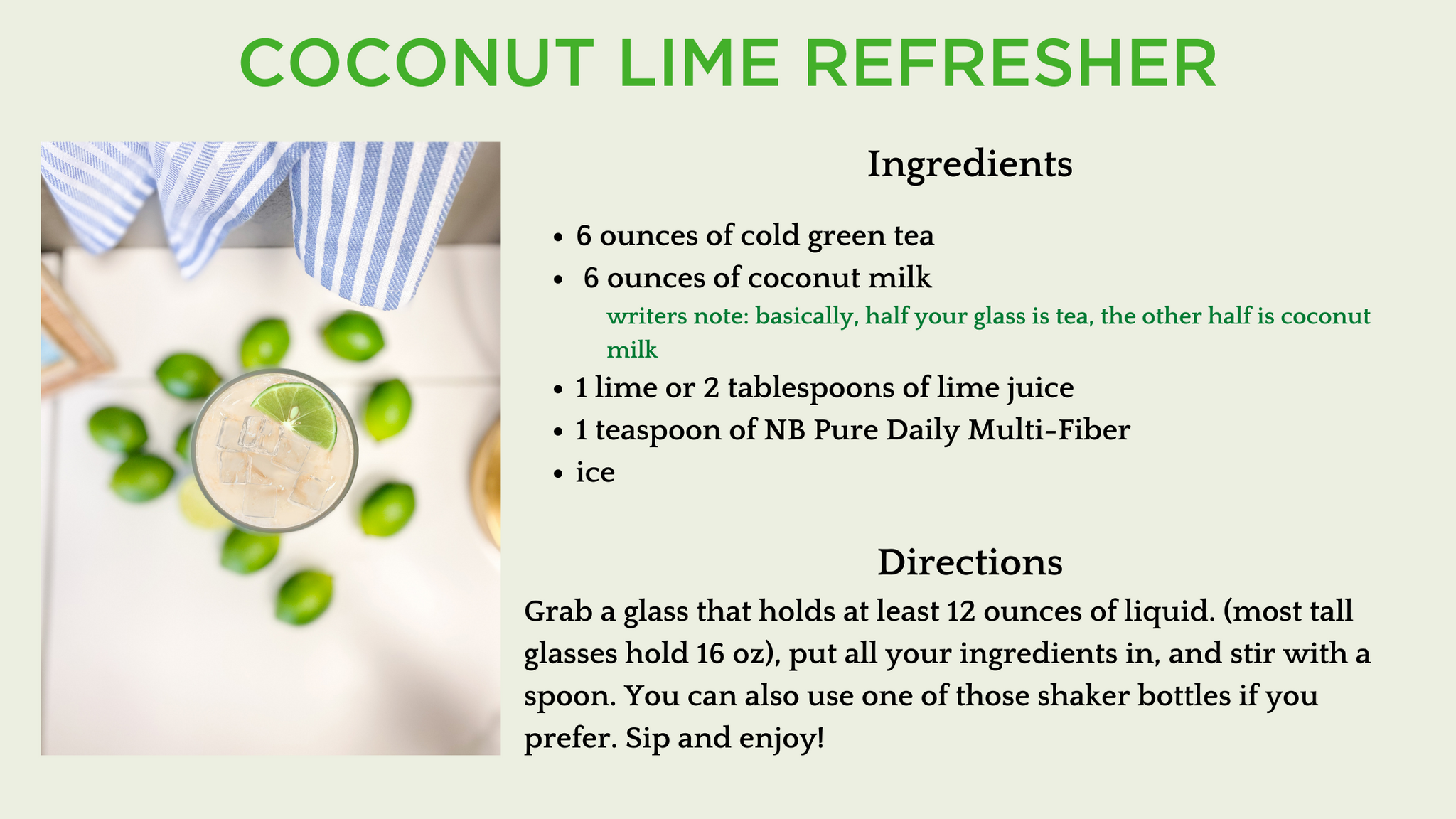 Ingredients  6 ounces of cold green tea  6 ounces of coconut milk writers note: basically, half your glass is tea, the other half is coconut milk 1 lime or 2 tablespoons of lime juice 1 teaspoon of NB Pure Daily Multi-Fiber ice  Directions Grab a glass that holds at least 12 ounces of liquid. (most tall glasses hold 16 oz), put all your ingredients in, and stir with a spoon. You can also use one of those shaker bottles if you prefer. Sip and enjoy!