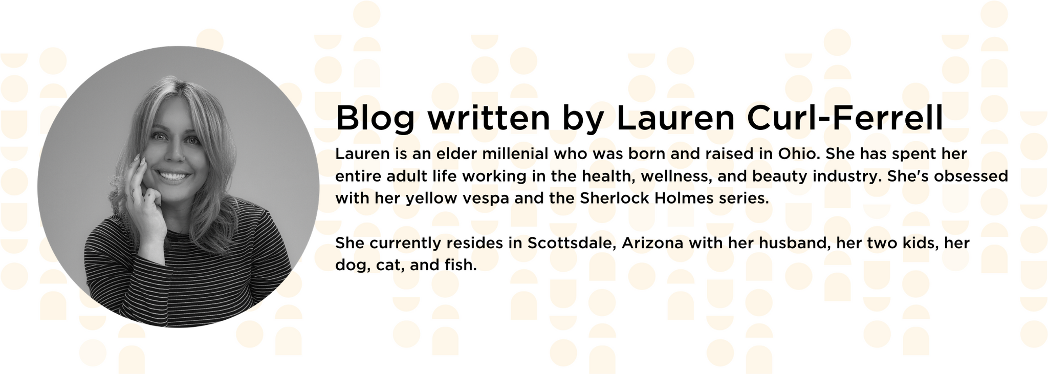 Blog written by Lauren Curl-Ferrell Lauren is an elder millenial who was born and raised in Ohio. She has spent her entire adult life working in the health, wellness, and beauty industry. She's obsessed with her yellow vespa and the Sherlock Holmes series.   She currently resides in Scottsdale, Arizona with her husband, her two kids, her dog, cat, and fish.