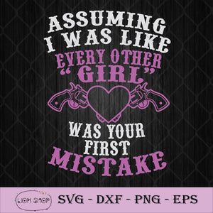 Assuming I Was Like Every Other Girl Was Your First Mistake SVG PNG Silhouette Cricut File-SVGPrints