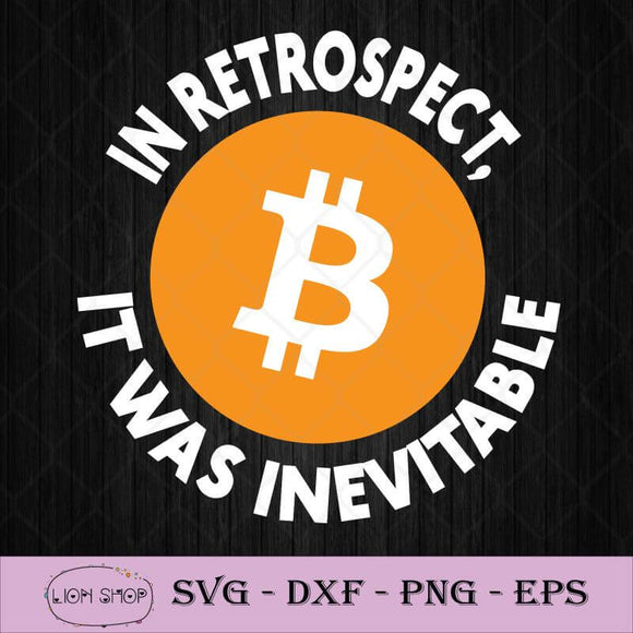 Bitcoin In Retrospect SVG, It Was Inevitable SVG PNG DXF EPS-SVGPrints