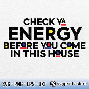 Check Ya Energy Before You Come In This House SVG PNG DXF EPS-SVGPrints