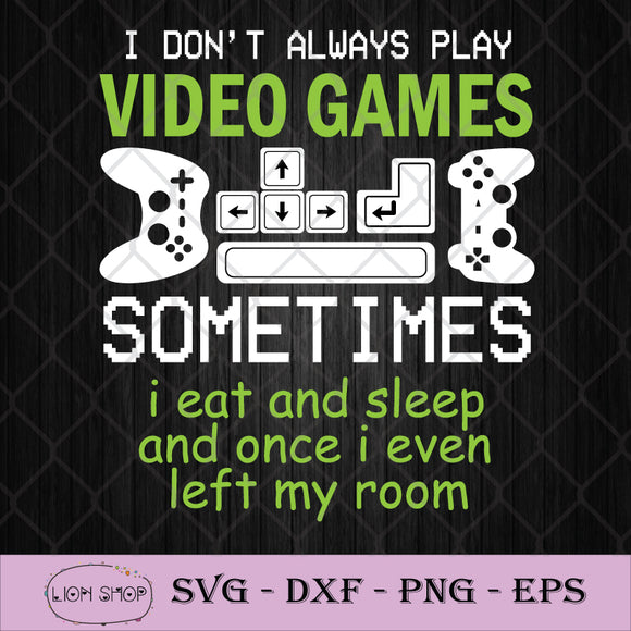 I Don't Always Play Video Game Sometimes I Eat And Sleep And Once I Even Left My Room SVG-SVGPrints