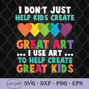 I Don't Just Help Kids Create Great Art I Use Art To Help Create Great Kids SVG-SVGPrints