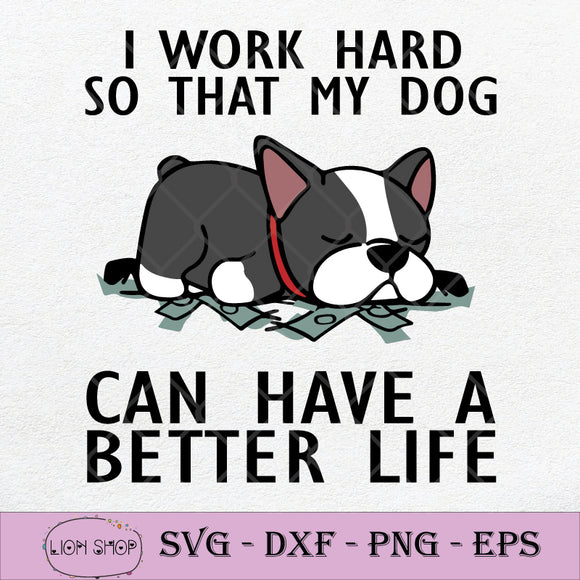 I Work Hard So That My Dog Can Have A Better Life SVG PNG DXF EPS Silhouette Cricut File-SVGPrints