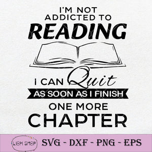 I'm Not Addicted To Reading I Can Quit As Soon As I Finish One More Chapter SVG-SVGPrints