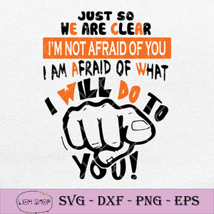Just So We Are Clear I'm Not Afraid Of You I Am Afraid Of What I Will Do To You SVG-SVGPrints