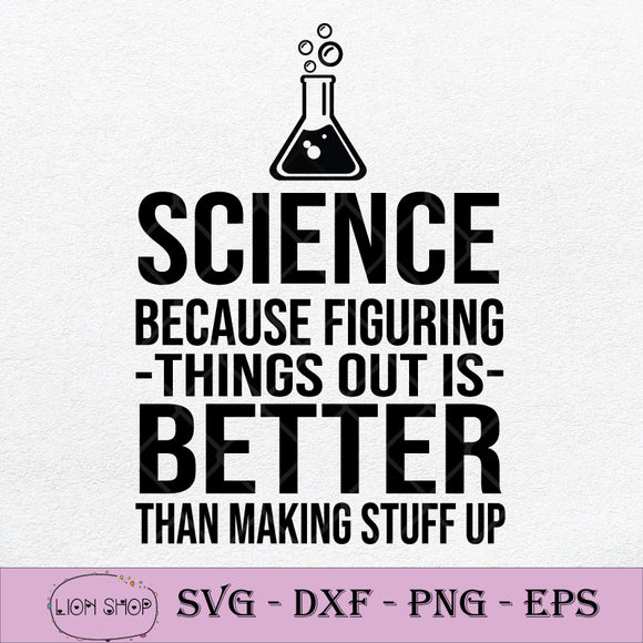 Science Because Figuring Things Out Is Better Than Making Stuff Up SVG PNG-SVGPrints