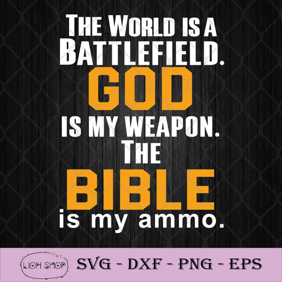 The World Is A Battlefield God Is My Weapon The Bible Is My Ammo SVG PNG-SVGPrints