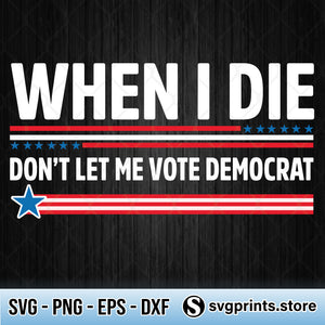 When I Die Don't Let Me Vote Democrat SVG PNG DXF EPS-SVGPrints