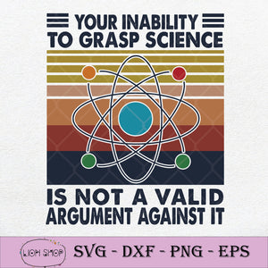Your Inability To Grasp Science Is Not A Valid Argument Against It SVG PNG-SVGPrints