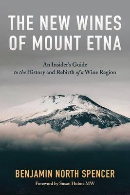 BENJAMIN NORTH SPENCER - The New Wines of Mount Etna: An Insider's Guide to the History and Rebirth of a Wine Region - WINO