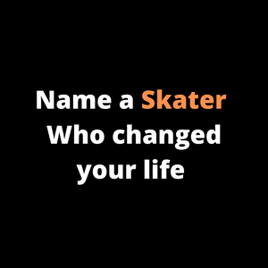 Name a Skater who changed your life