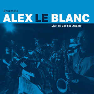 Alex Le Blanc Ensemble - Live au Bar Ste-Angèle (CD)