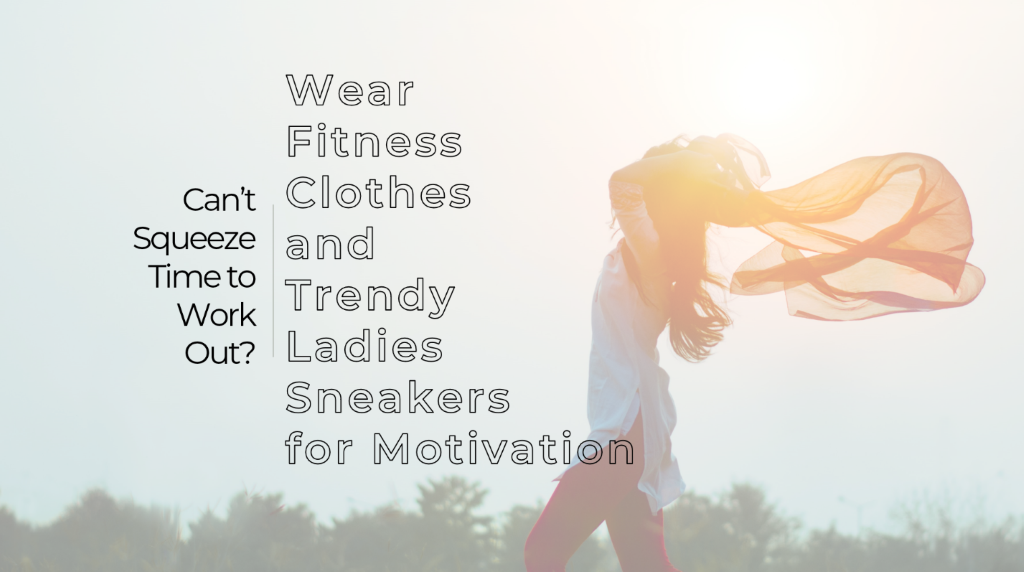 Wear Fitness Clothes and Trendy Ladies Sneakers for Motivation