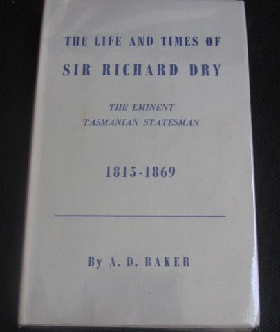 The Life and Times of Sir Richard Dry The Eminent Statesman 1815-1869  First Edition  Very Good to Near Fine.