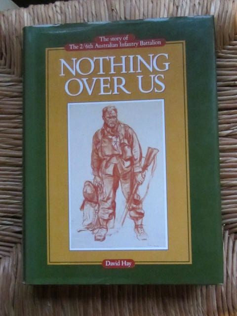 Nothing Over Us   The Story of The 2/6th Australian Infantry Battalion