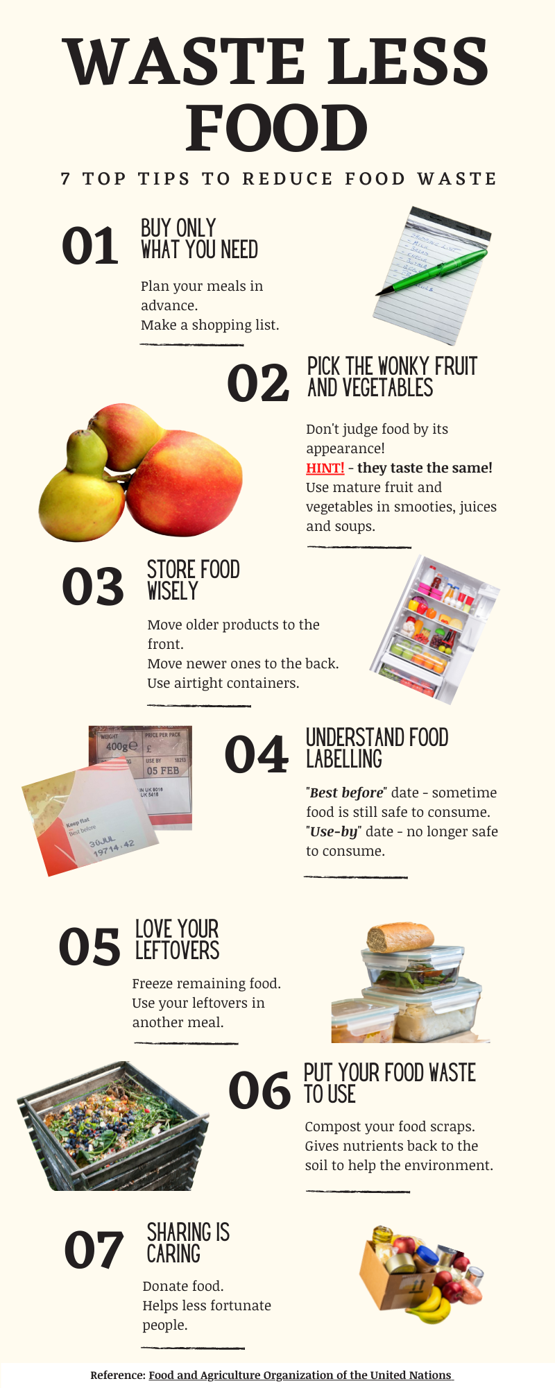 """Plan your meals in advance and make a shopping list and stick to it, to avoid any impulsive purchasing. Don't judge food by it's appearance! Wonky shaped or bruised fruits and vegetables are often thrown away as they don't meet the cosmetic standards. """"HINT!"""" - they taste the same!  Try using the mature fruit and vegetables in smoothies, juices, and soups. Move the older products to the front of your cupboards or fridge and the newer ones to the back. Also, use airtight containers to keep your food fresh in the fridge. Know the difference between """"best before"""" and """"use-by"""" dates. Sometimes food is still safe to consume after the """"best before"""" date, whereas the """"use-by"""" date tells you when it's no longer safe to eat. If you don't eat everything you make, freeze it for a later date or use your leftovers in another meal. Rather than throwing away your food scraps, compost it. To help the environment as you are giving nutrients back to the soil and reducing your carbon footprint. Donate food that would otherwise be wasted to help people who are less fortunate than you."""