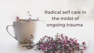 Radical Self Care in the midst of ongoing trauma