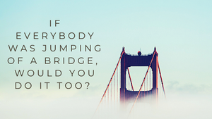 If Everybody Was Jumping off a Bridge, Would you do it, too?