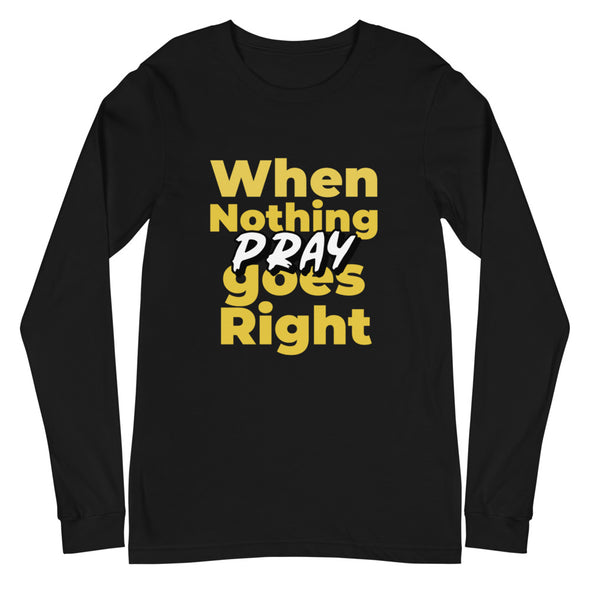 When Nothing Goes Right - Pray Unisex Long Sleeve T-Shirt