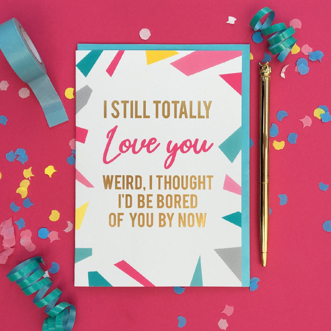 Funny anniversary card - I still totally love you - I thought i'd be bored of you - valentines day card - funny valentines card