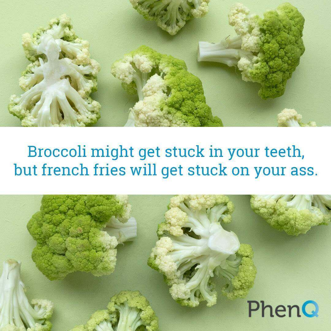 Weight loss quote - Broccoli might get stuck in your teeth, but french fries will get stuck on your ass.