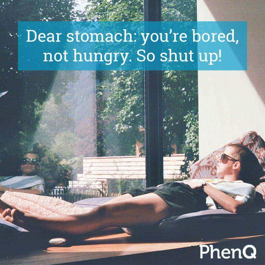 Weight loss tip - Dear stomach: you're bored, not hungry. So shut up!