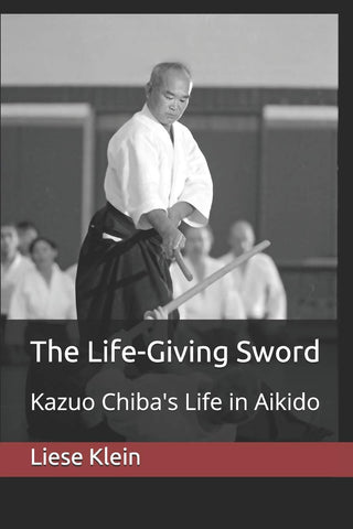 The Life-Giving Sword: Kazuo Chiba's Life in Aikido Book by Liese Klein - Budovideos