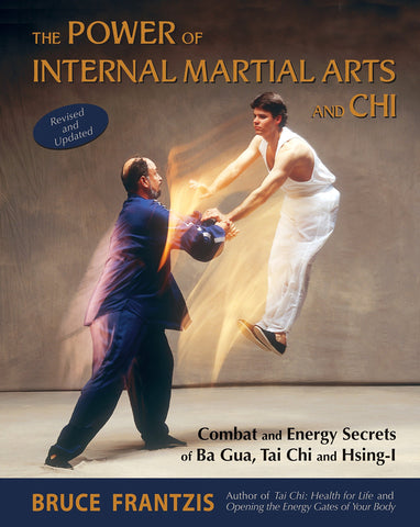 The Power of Internal Martial Arts and Chi: Combat and Energy Secrets of Ba Gua, Tai Chi and Hsing-I Book by Bruce Frantzis