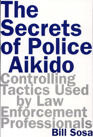 The Secrets of Police Aikido: Controlling Tactics Used by Law Enforcement Professionals Book by Bill Sosa (Preowned) - Budovideos Inc