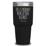 This Is Probably None Of Your Business Tumbler 20/30 oz