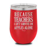 Because Teachers Can't Survive On Apples Alone.. 12 oz stemless wine cup