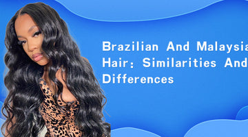 Brazilian and Malaysian hair Similarities and Differences