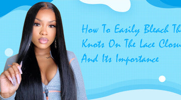 How To Easily Bleach The Knots On The Lace Closure And Its Importance