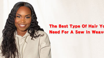 The Best Type Of Hair You Need For A Sew In Weave