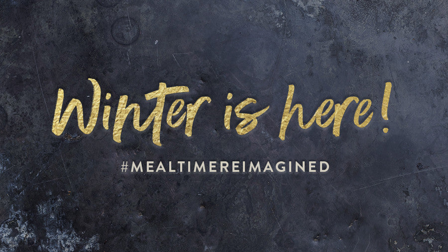 Winter is HERE! Welcome to #MealtimeReimagined