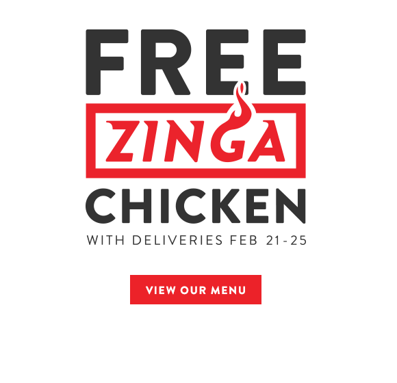 Free Zinga Chicken with deliveries FEB 21 - 25