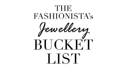 The Fashionista's Jewellery Bucket List