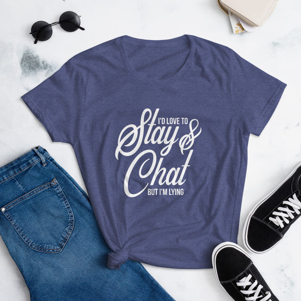 I'd Love To Stay And Chat But I'm Lying T-Shirt for Women