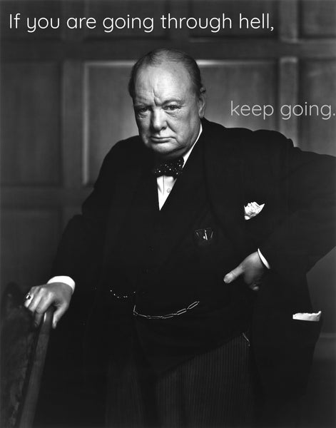Winston Churchill If you are going through hell, keep going.