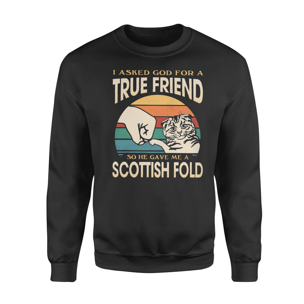 I asked God for a True Friend so he gave me a Scottish Fold  - Standard Crew Neck Sweatshirt
