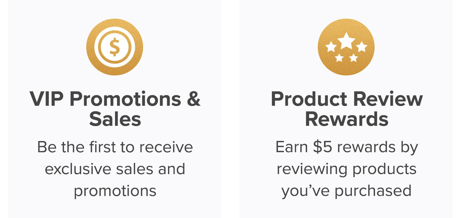 VIP promotions and sales. Be the first to receive exclusive sales and promotions. Product review rewards. Earn $5 rewards by reviewing products you've purchased.