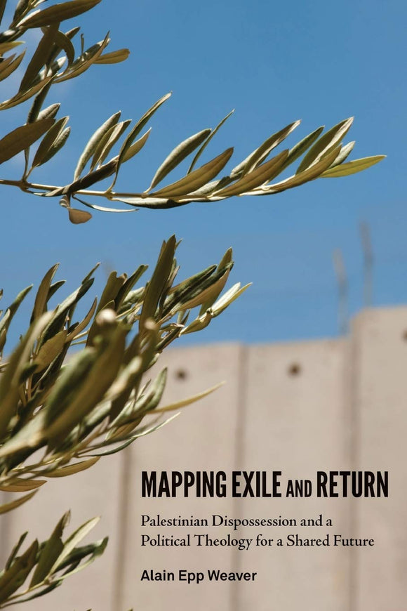 Mapping Exile and Return: Palestinian Dispossession and a Political Theology for a Shared Future
