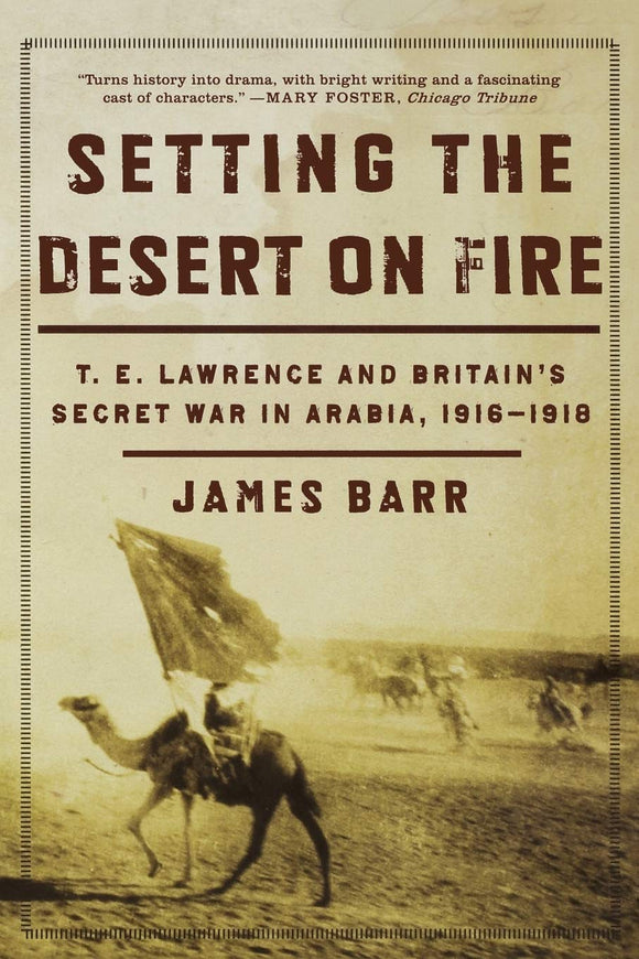 Setting the Desert on Fire: T.E.Lawrence and Britain's Secret War in Arabia, 1916-1918