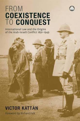 rom Coexistence to Conquest: International Law and the Origins of the Arab-Israeli Conflict, 1891-1949