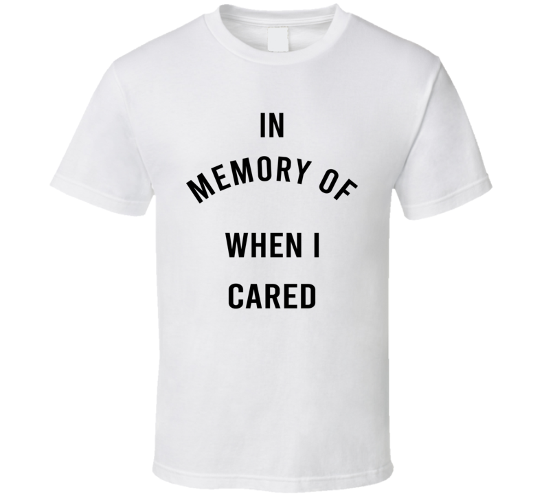 In Memory Of When I Cared Quote T Shirt