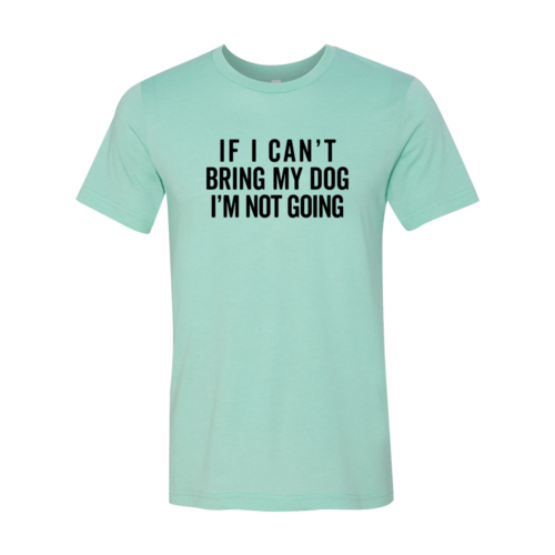 If I Cant Bring My Dog I m Not Going Shirt